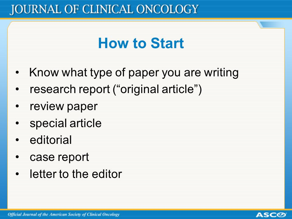 How to Start Know what type of paper you are writing research report ( original article ) review paper special article editorial case report letter to the editor