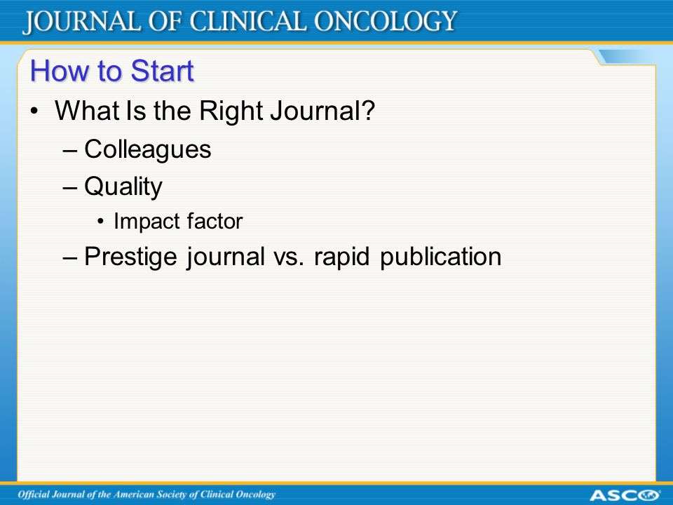 How to Start What Is the Right Journal? –Colleagues –Quality Impact factor –Prestige journal vs. rapid publication
