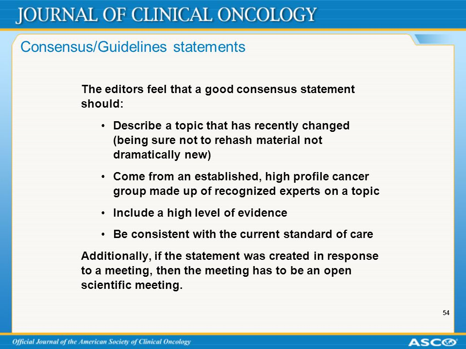 54 Consensus/Guidelines statements The editors feel that a good consensus statement should: Describe a topic that has recently changed (being sure not to rehash material not dramatically new) Come from an established, high profile cancer group made up of recognized experts on a topic Include a high level of evidence Be consistent with the current standard of care Additionally, if the statement was created in response to a meeting, then the meeting has to be an open scientific meeting.