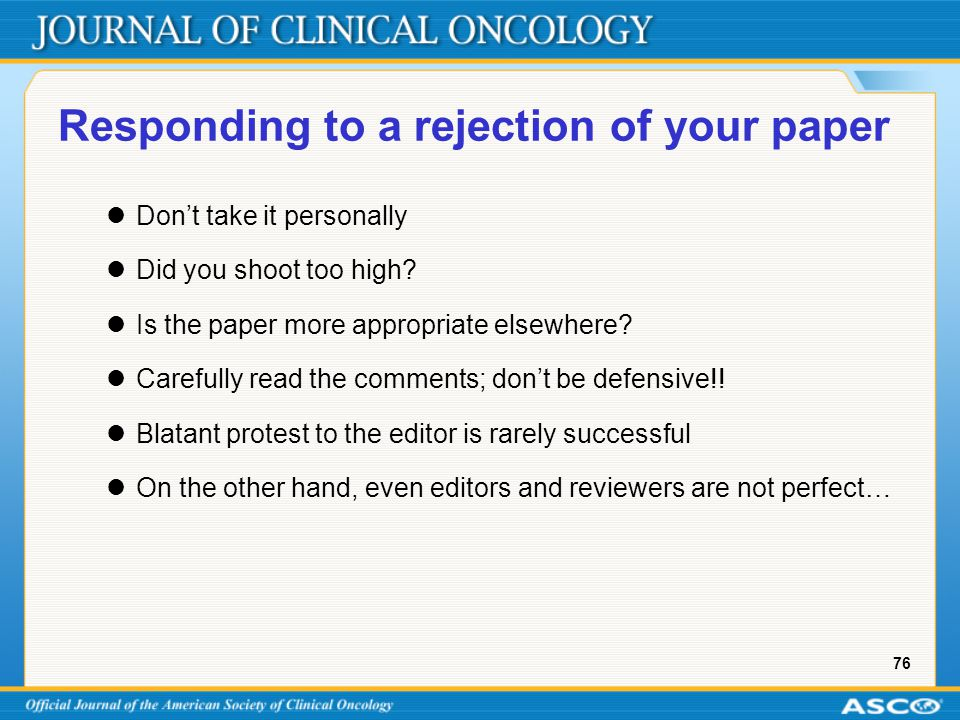 76 Responding to a rejection of your paper Don't take it personally Did you shoot too high? Is the paper more appropriate elsewhere? Carefully read th