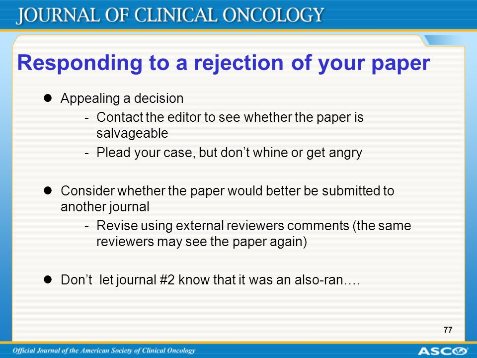 77 Responding to a rejection of your paper Appealing a decision - Contact the editor to see whether the paper is salvageable -Plead your case, but don't whine or get angry Consider whether the paper would better be submitted to another journal -Revise using external reviewers comments (the same reviewers may see the paper again) Don't let journal #2 know that it was an also-ran….