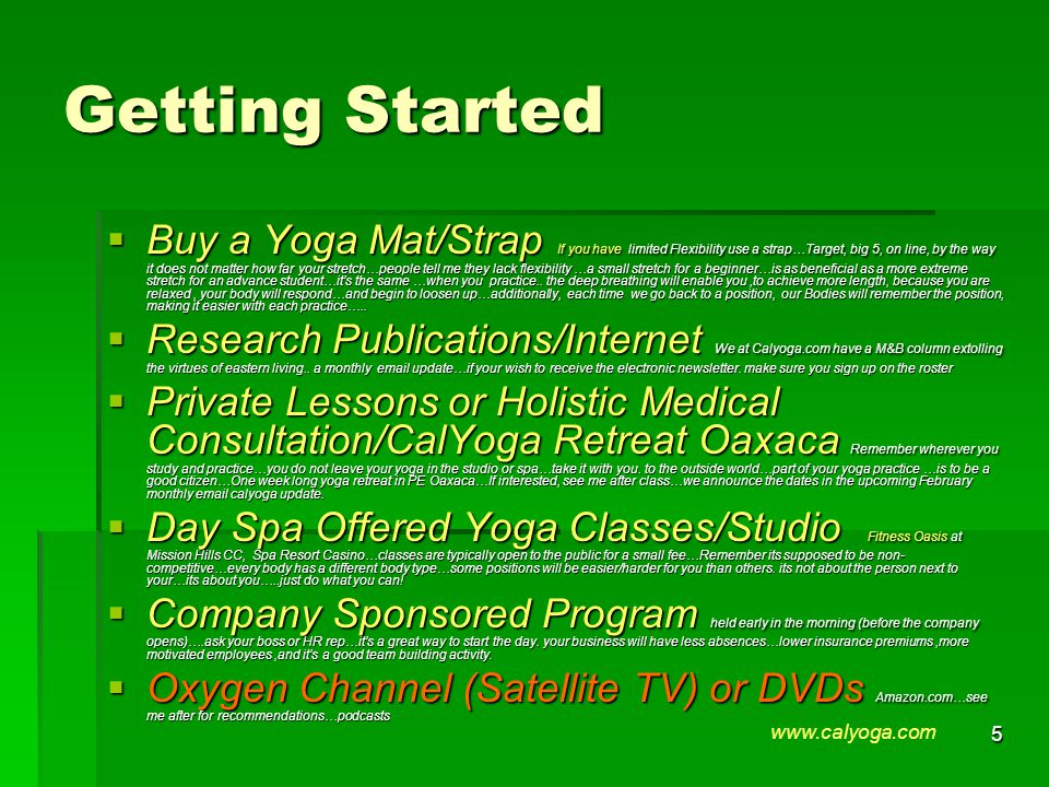 5 Getting Started  Buy a Yoga Mat/Strap If you have limited Flexibility use a strap…Target, big 5, on line, by the way it does not matter how far your stretch…people tell me they lack flexibility …a small stretch for a beginner…is as beneficial as a more extreme stretch for an advance student…it's the same …when you practice..