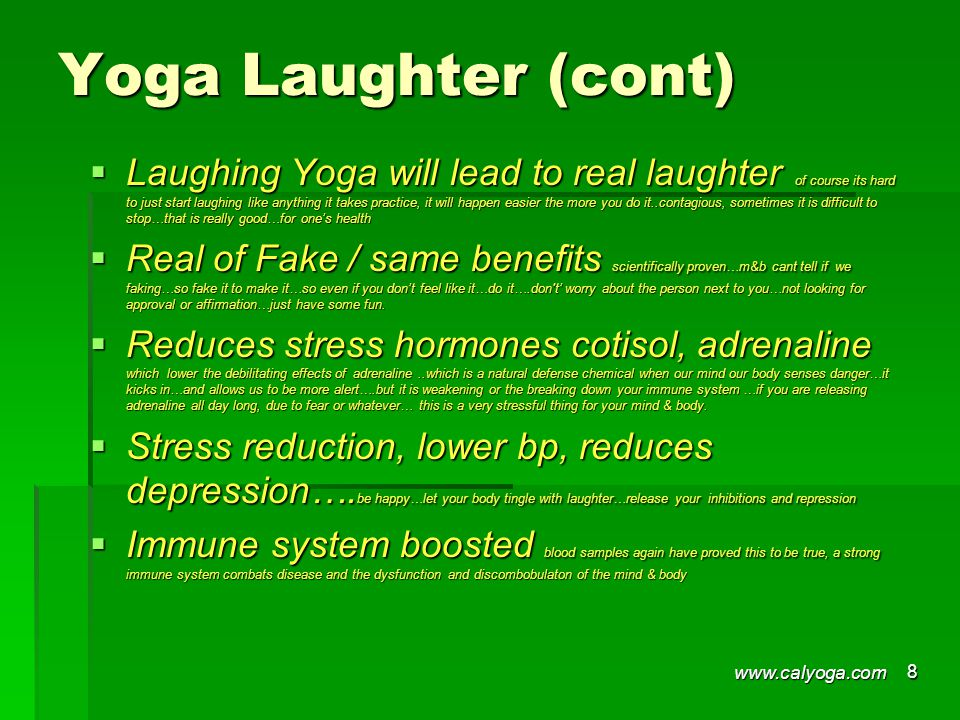 Yoga Laughter (cont)  Laughing Yoga will lead to real laughter of course its hard to just start laughing like anything it takes practice, it will happen easier the more you do it..contagious, sometimes it is difficult to stop…that is really good…for one's health  Real of Fake / same benefits scientifically proven…m&b cant tell if we faking…so fake it to make it…so even if you don't feel like it…do it….don t' worry about the person next to you…not looking for approval or affirmation…just have some fun.