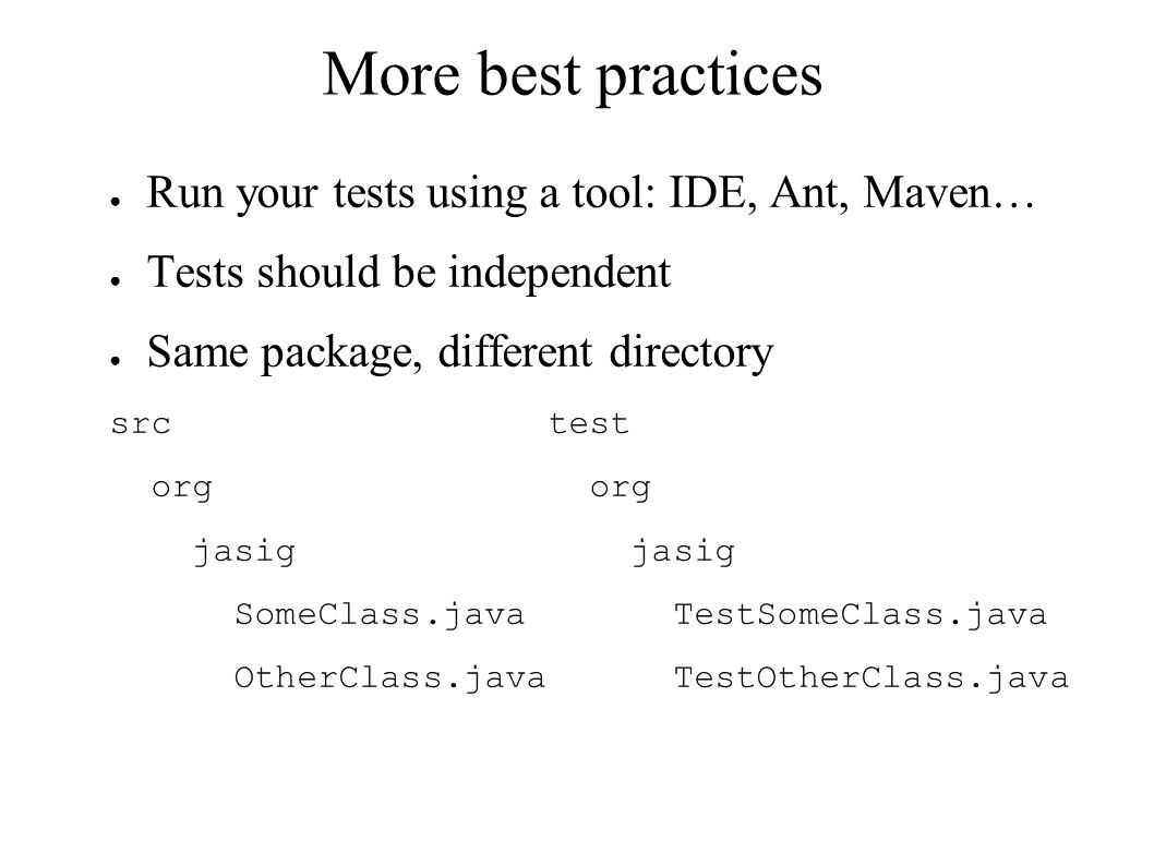 More best practices ● Run your tests using a tool: IDE, Ant, Maven… ● Tests should be independent ● Same package, different directory src test org org jasig jasig SomeClass.java TestSomeClass.java OtherClass.java TestOtherClass.java