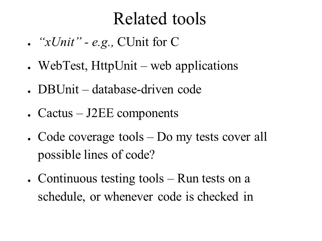 Related tools ● xUnit - e.g., CUnit for C ● WebTest, HttpUnit – web applications ● DBUnit – database-driven code ● Cactus – J2EE components ● Code coverage tools – Do my tests cover all possible lines of code.
