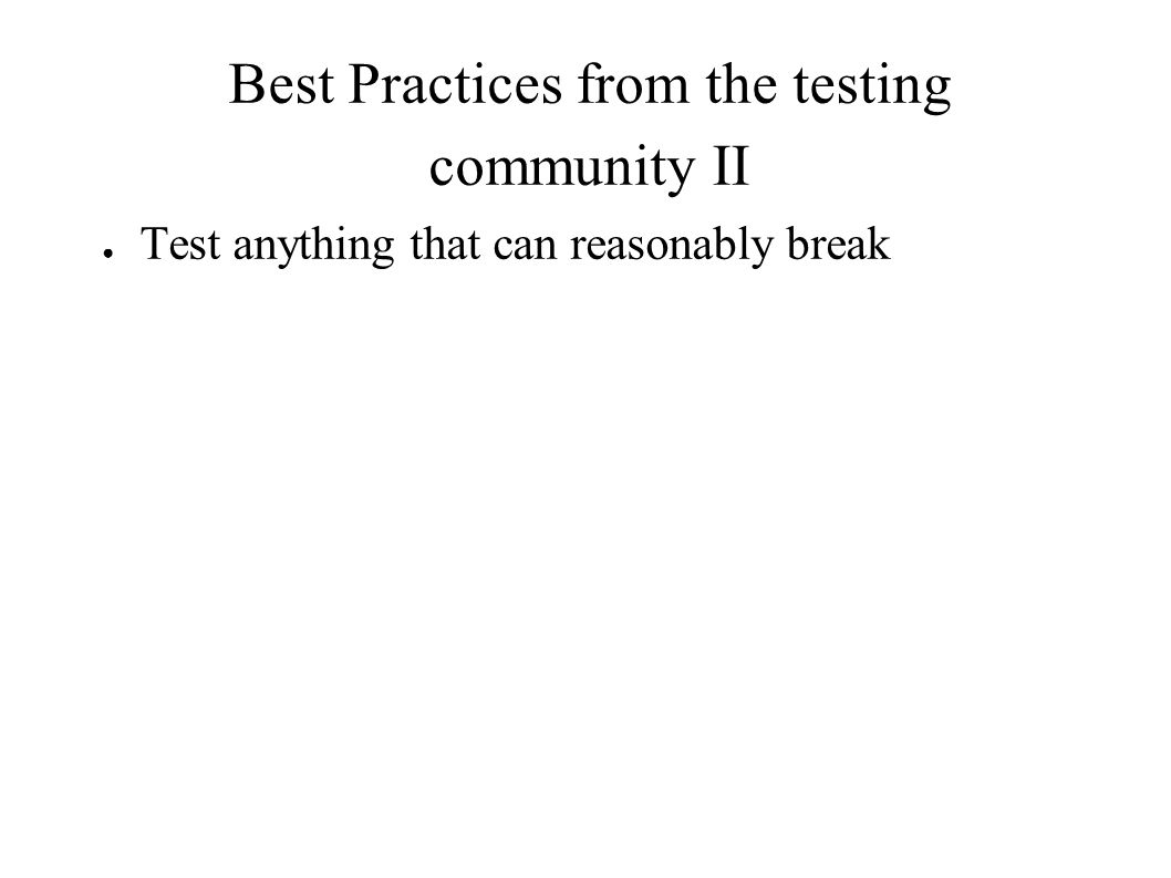 Best Practices from the testing community II ● Test anything that can reasonably break