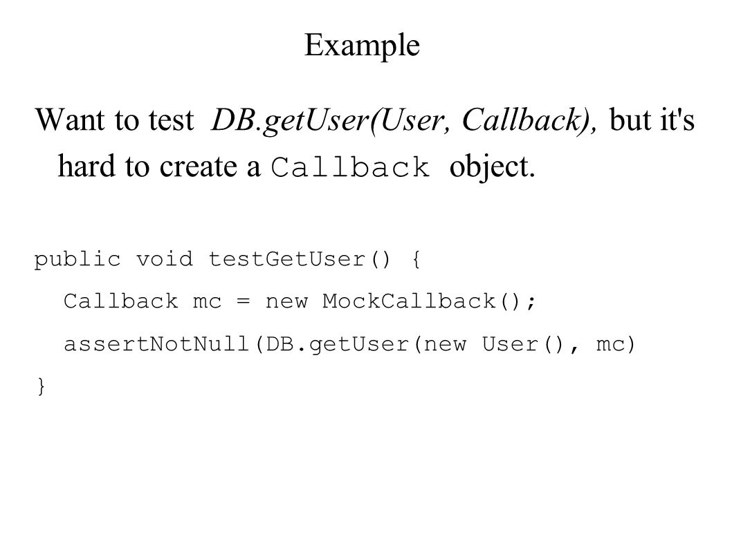 Example Want to test DB.getUser(User, Callback), but it s hard to create a Callback object.