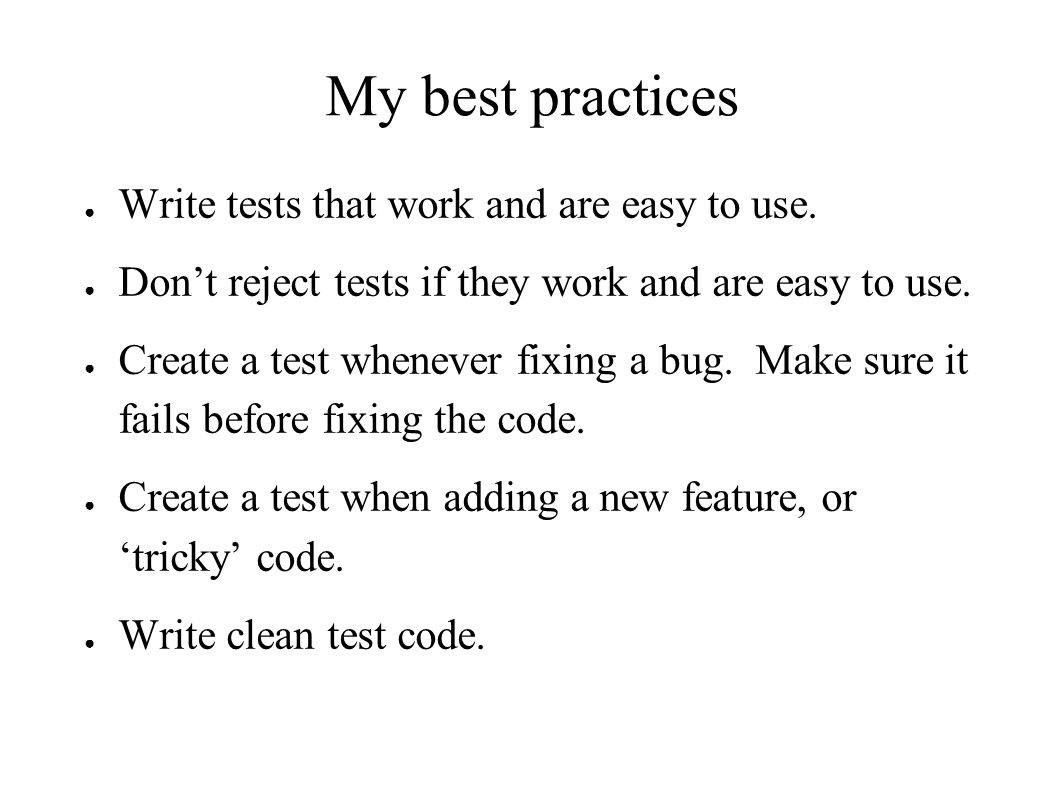My best practices ● Write tests that work and are easy to use.