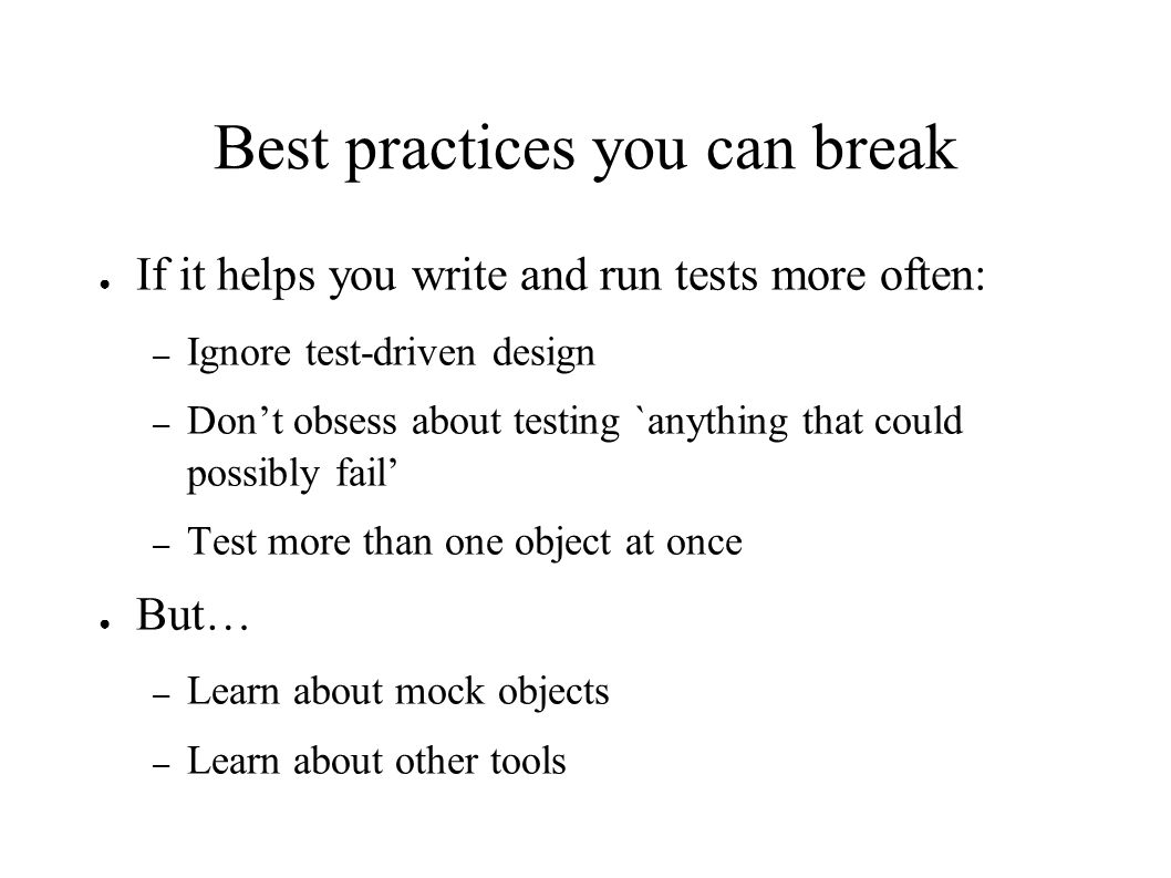 Best practices you can break ● If it helps you write and run tests more often: – Ignore test-driven design – Don't obsess about testing `anything that could possibly fail' – Test more than one object at once ● But… – Learn about mock objects – Learn about other tools