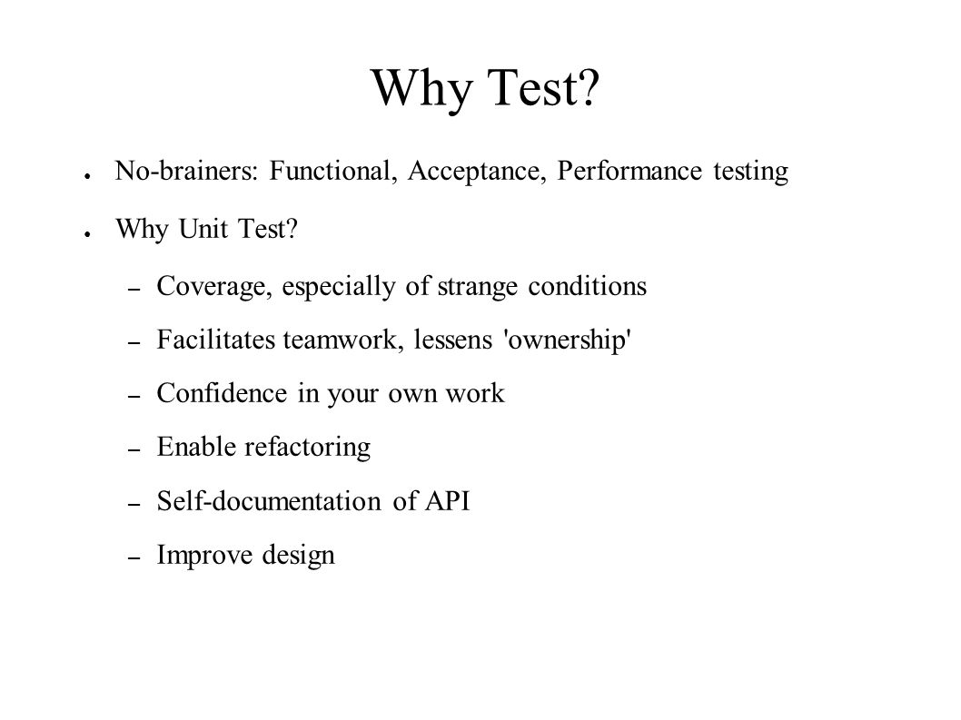 Why Test. ● No-brainers: Functional, Acceptance, Performance testing ● Why Unit Test.