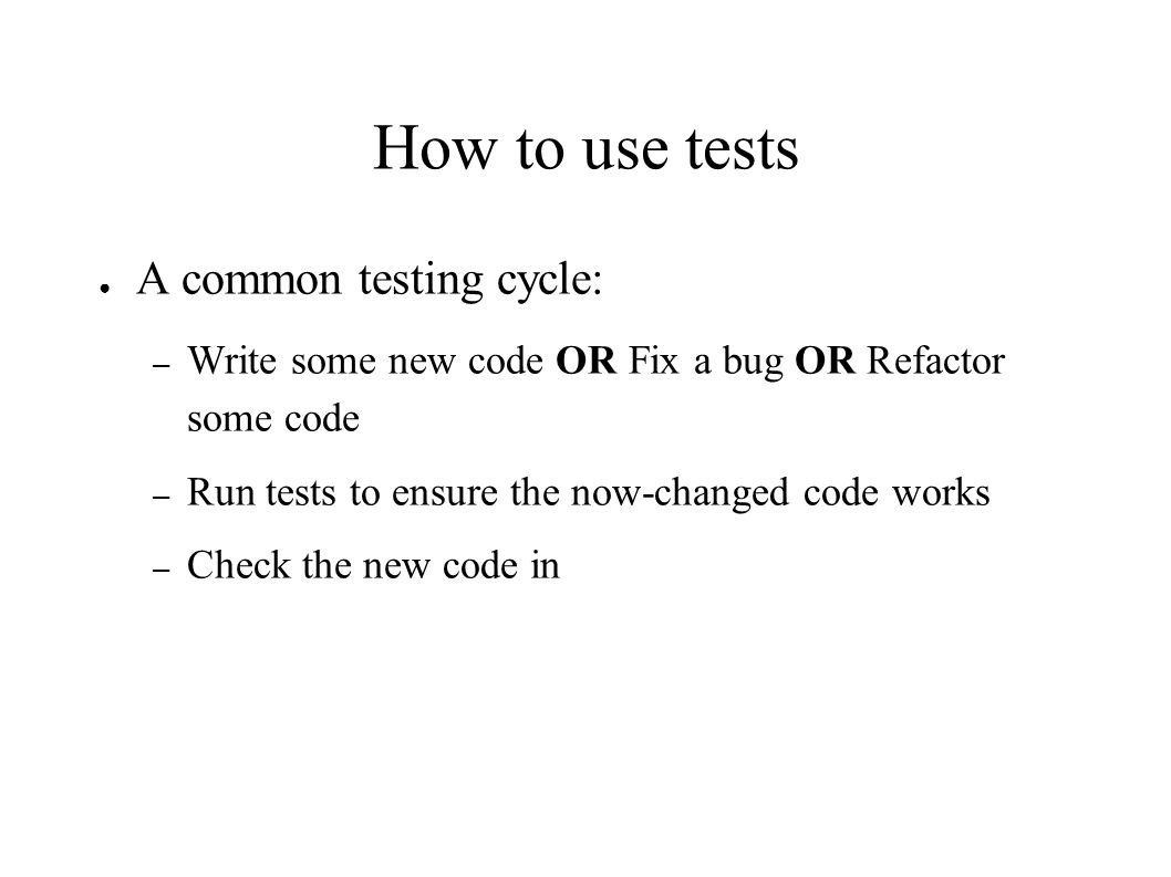 How to use tests ● A common testing cycle: – Write some new code OR Fix a bug OR Refactor some code – Run tests to ensure the now-changed code works – Check the new code in