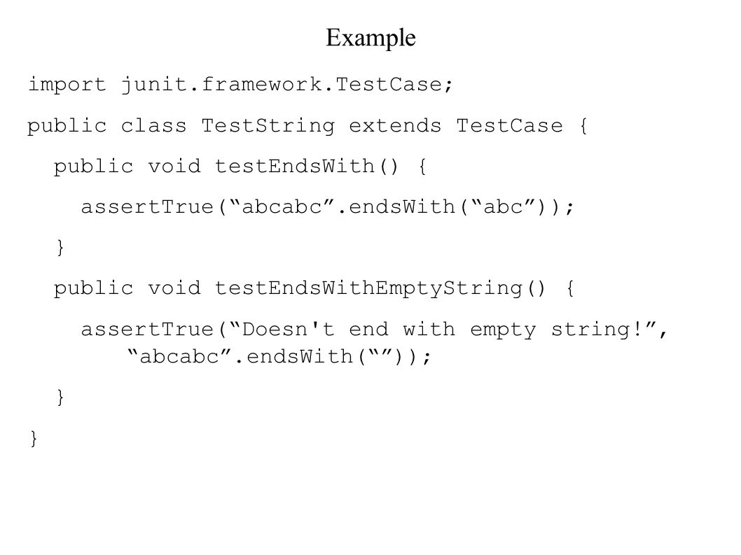 Example import junit.framework.TestCase; public class TestString extends TestCase { public void testEndsWith() { assertTrue( abcabc .endsWith( abc )); } public void testEndsWithEmptyString() { assertTrue( Doesn t end with empty string! , abcabc .endsWith( )); }