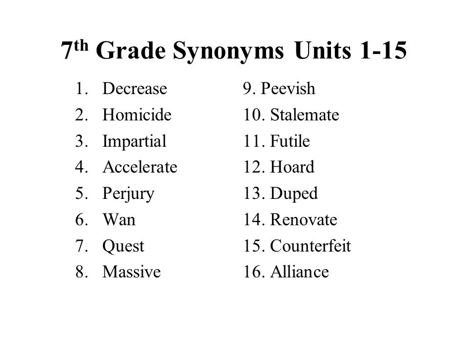 7 th Grade Synonyms Units 1-15 1.Decrease 2.Homicide 3.Impartial 4.Accelerate 5.Perjury 6.Wan 7.Quest 8.Massive 9. Peevish 10. Stalemate 11. Futile 12