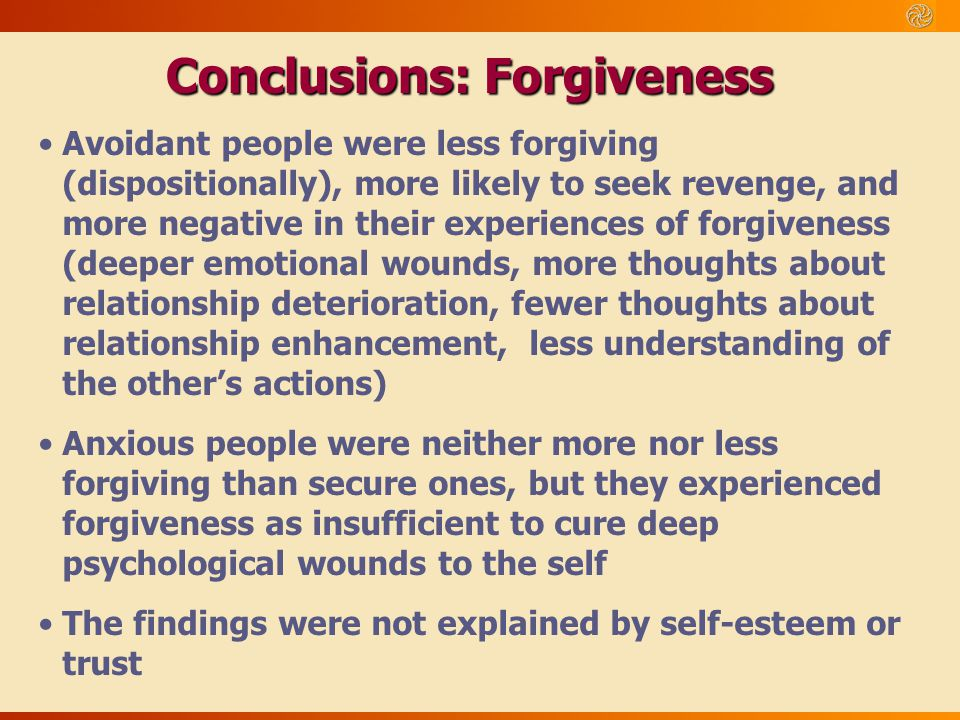 Conclusions: Forgiveness Avoidant people were less forgiving (dispositionally), more likely to seek revenge, and more negative in their experiences of