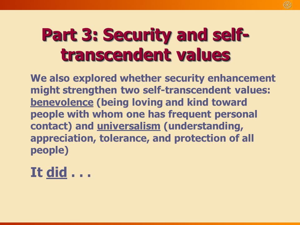 Part 3: Security and self- transcendent values We also explored whether security enhancement might strengthen two self-transcendent values: benevolenc