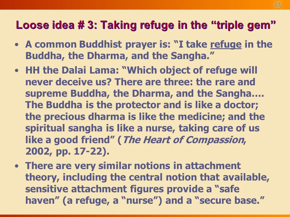 """A common Buddhist prayer is: """"I take refuge in the Buddha, the Dharma, and the Sangha."""" HH the Dalai Lama: """"Which object of refuge will never deceive"""