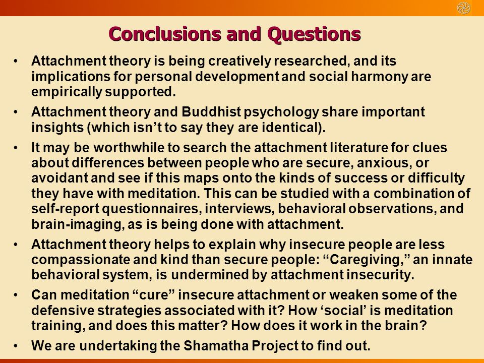 Conclusions and Questions Attachment theory is being creatively researched, and its implications for personal development and social harmony are empir