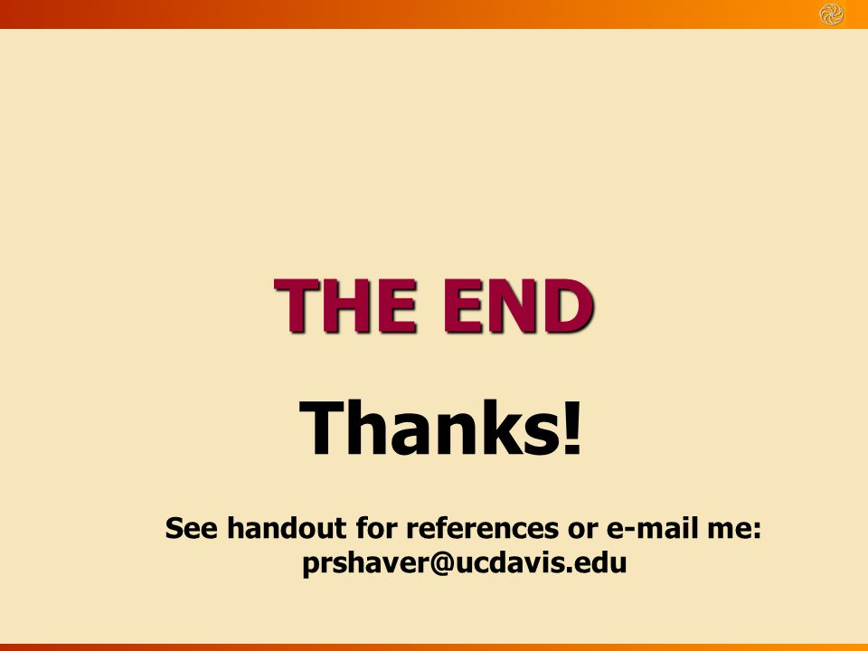 THE END Thanks! See handout for references or e-mail me: prshaver@ucdavis.edu