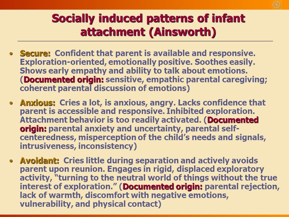 Socially induced patterns of infant attachment (Ainsworth) Secure: Documented origin:Secure: Confident that parent is available and responsive. Explor