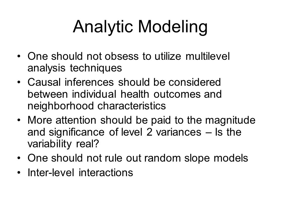Analytic Modeling One should not obsess to utilize multilevel analysis techniques Causal inferences should be considered between individual health out