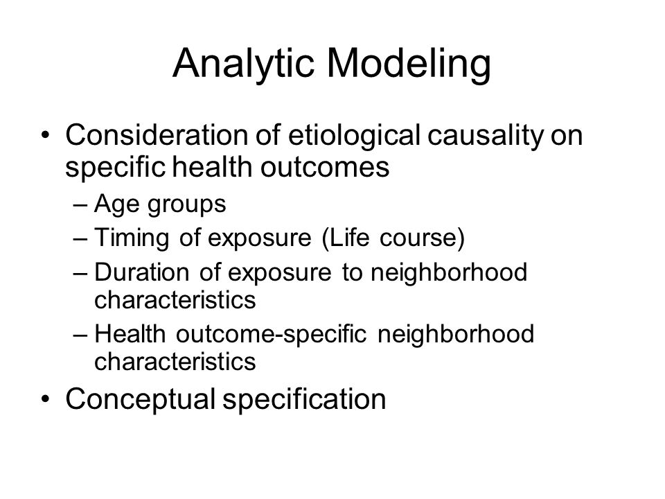 Analytic Modeling Consideration of etiological causality on specific health outcomes –Age groups –Timing of exposure (Life course) –Duration of exposu