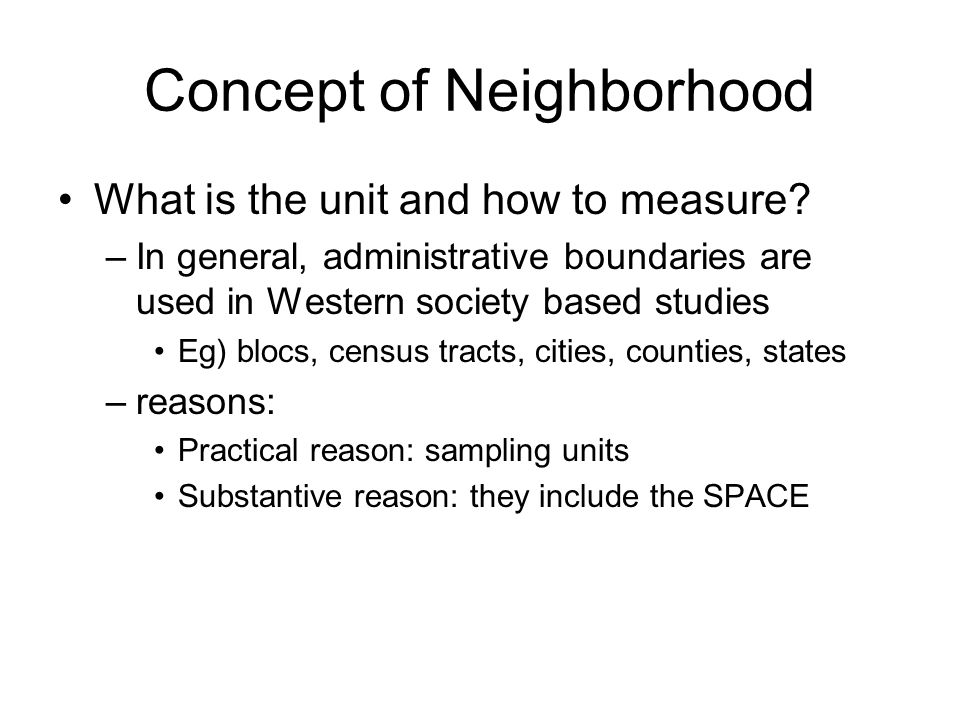 Concept of Neighborhood What is the unit and how to measure? –In general, administrative boundaries are used in Western society based studies Eg) bloc