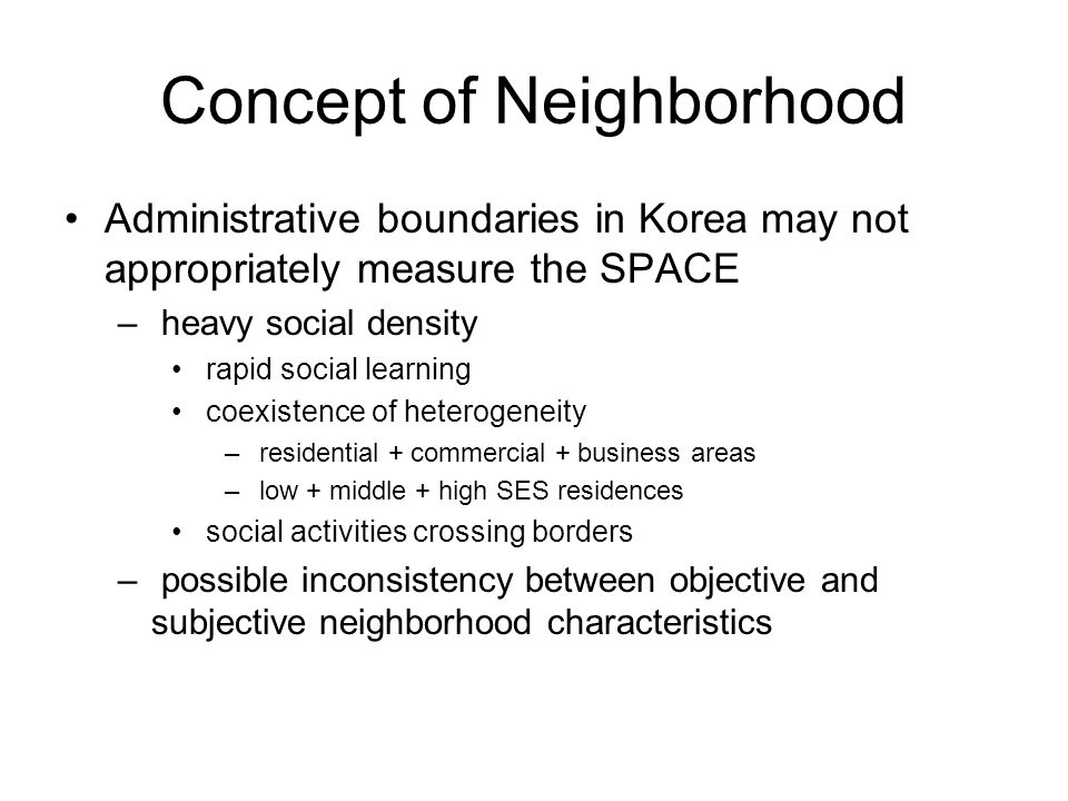 Neighborhood Characteristics Many studies based on Western society consider the following neighborhood characteristics to be effective – Robert (1998) Neighborhood SES Social capital Social isolation Individual Health Social conditions Adequacy of services Physical environments