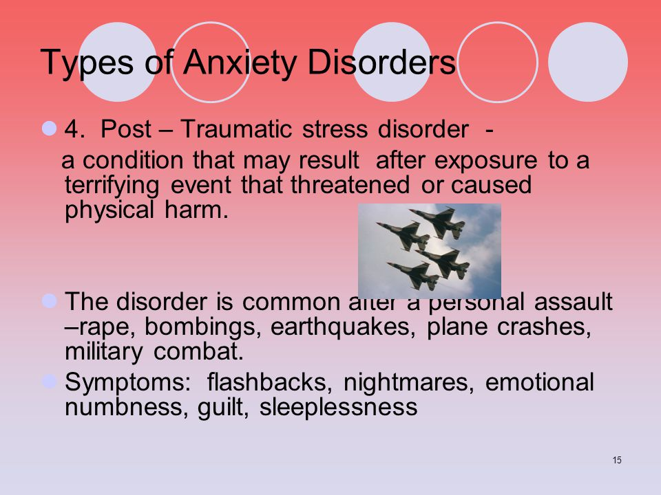 15 Types of Anxiety Disorders 4. Post – Traumatic stress disorder - a condition that may result after exposure to a terrifying event that threatened o
