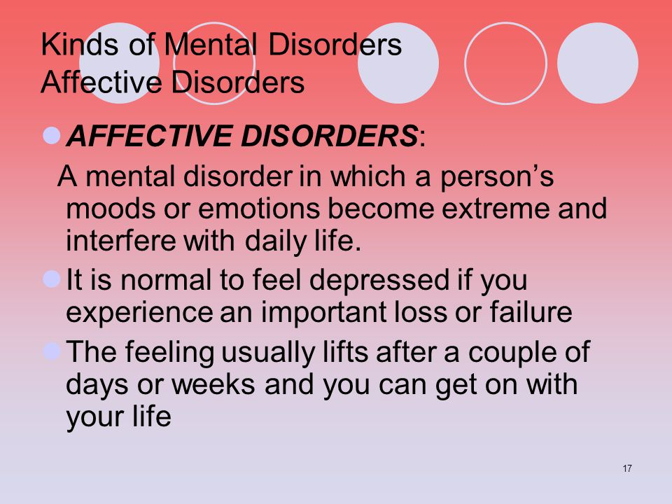 17 Kinds of Mental Disorders Affective Disorders AFFECTIVE DISORDERS: A mental disorder in which a person's moods or emotions become extreme and inter