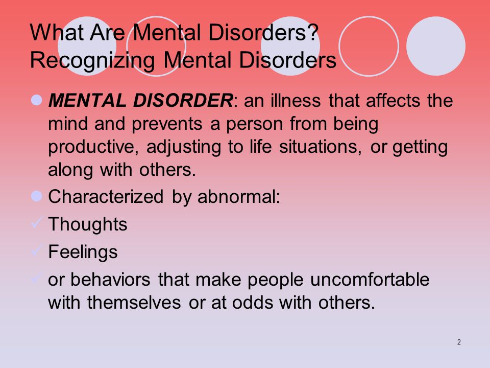 2 What Are Mental Disorders? Recognizing Mental Disorders MENTAL DISORDER: an illness that affects the mind and prevents a person from being productiv