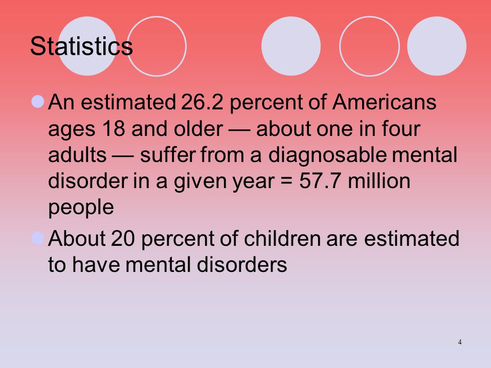 4 Statistics An estimated 26.2 percent of Americans ages 18 and older — about one in four adults — suffer from a diagnosable mental disorder in a give