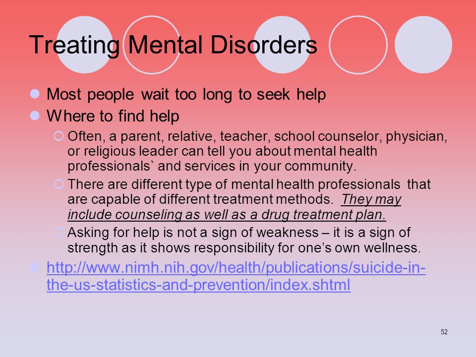 52 Treating Mental Disorders Most people wait too long to seek help Where to find help  Often, a parent, relative, teacher, school counselor, physici