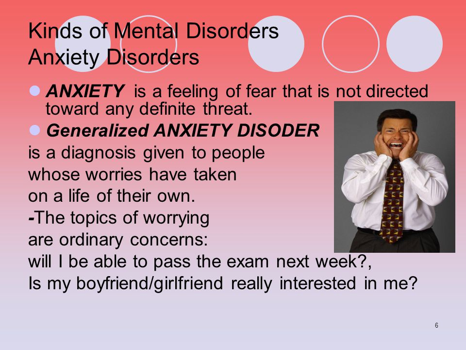 6 Kinds of Mental Disorders Anxiety Disorders ANXIETY is a feeling of fear that is not directed toward any definite threat. Generalized ANXIETY DISODE