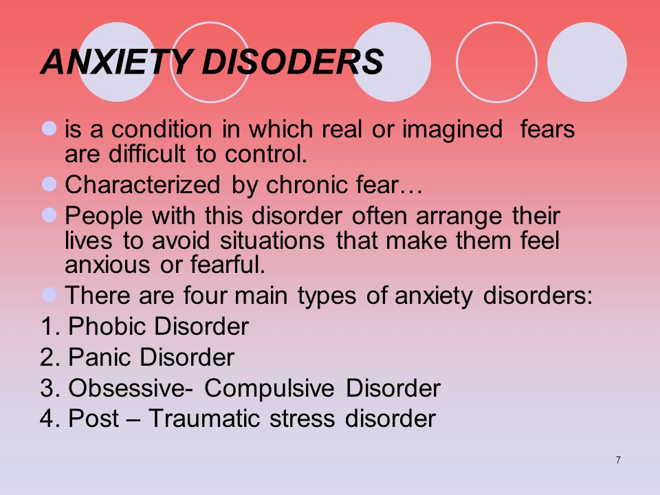 7 ANXIETY DISODERS is a condition in which real or imagined fears are difficult to control. Characterized by chronic fear… People with this disorder o