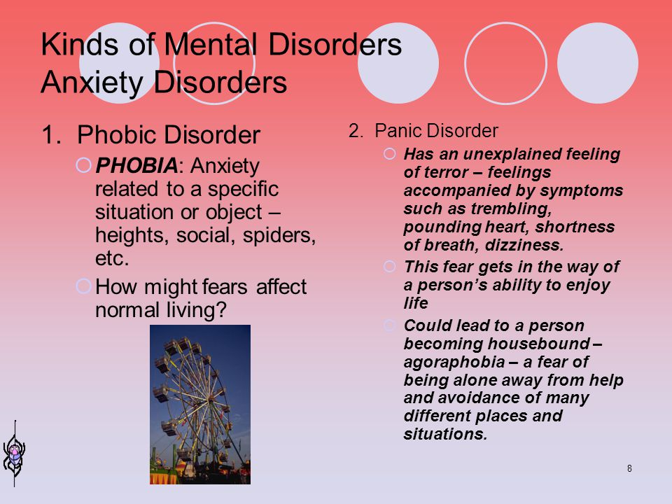 8 Kinds of Mental Disorders Anxiety Disorders 1. Phobic Disorder  PHOBIA: Anxiety related to a specific situation or object – heights, social, spider
