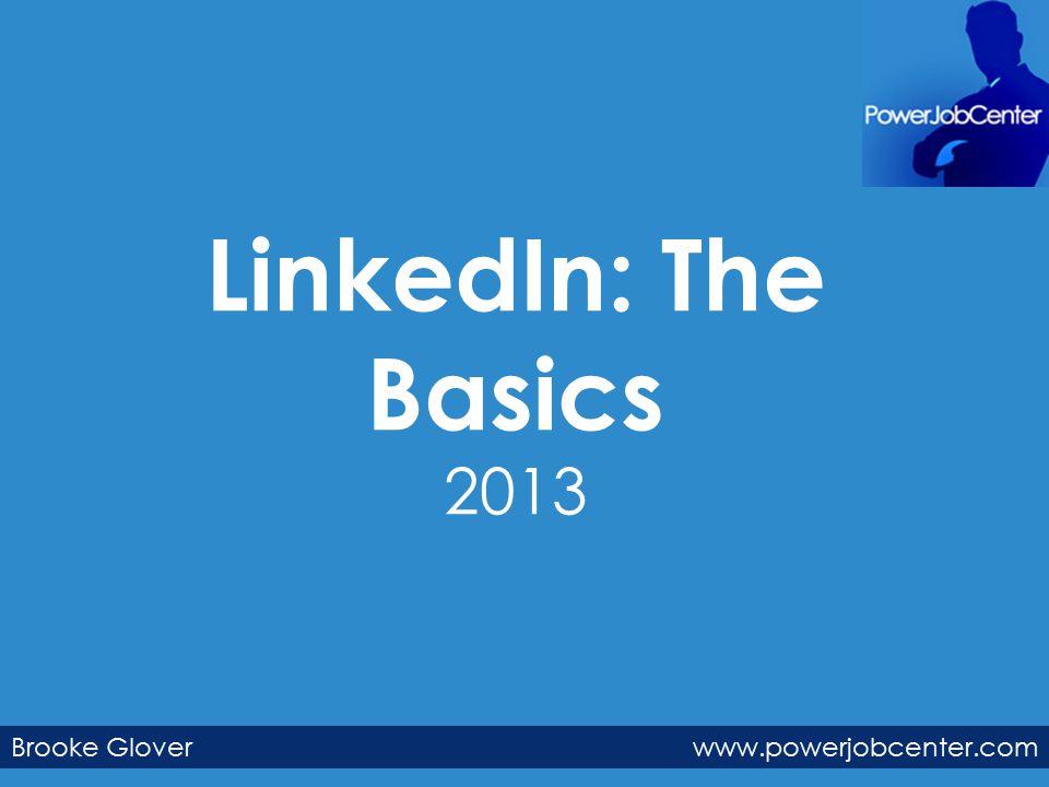 LinkedIn: The Basics 2013 Brooke Glover www.powerjobcenter.com