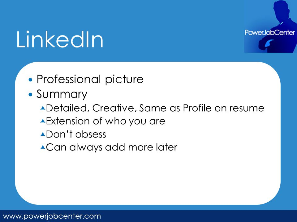 LinkedIn www.powerjobcenter.com Professional picture Summary  Detailed, Creative, Same as Profile on resume  Extension of who you are  Don't obsess