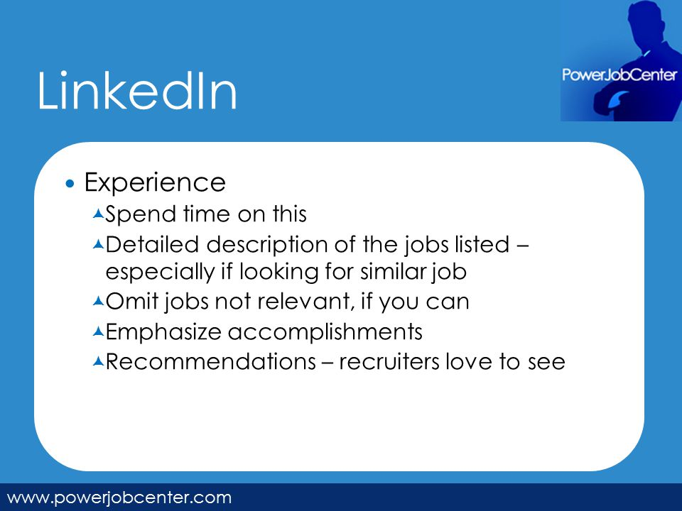LinkedIn www.powerjobcenter.com Experience  Spend time on this  Detailed description of the jobs listed – especially if looking for similar job  Omit jobs not relevant, if you can  Emphasize accomplishments  Recommendations – recruiters love to see