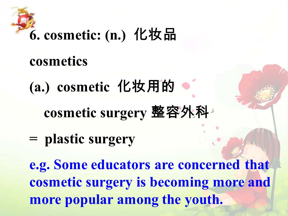 6. cosmetic: (n.) 化妆品 cosmetics (a.) cosmetic 化妆用的 cosmetic surgery 整容外科 = plastic surgery e.g.