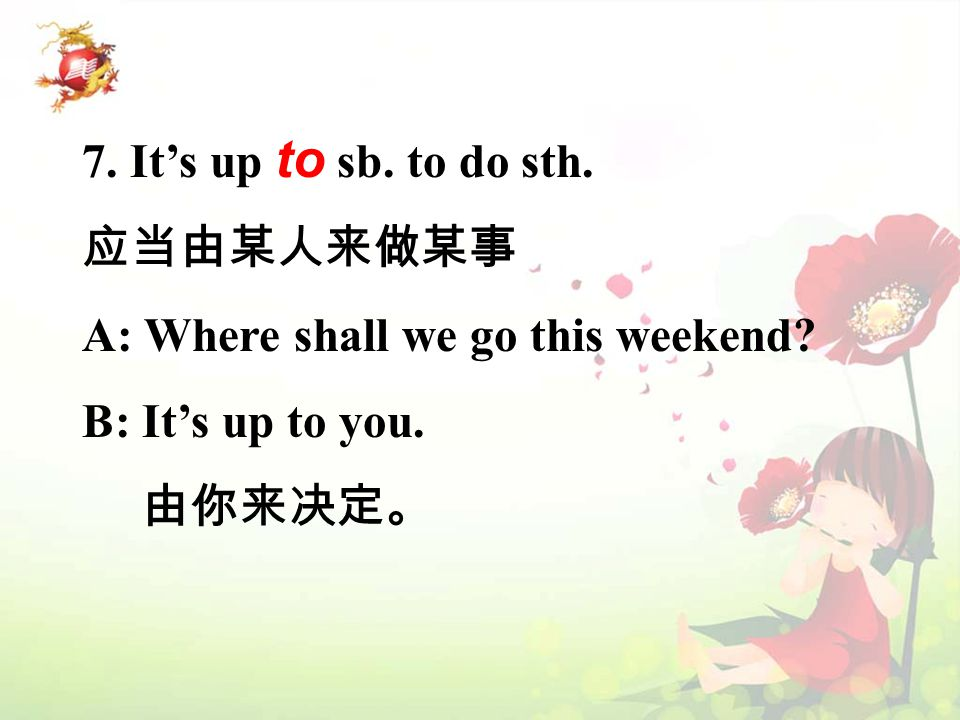 7. It's up to sb. to do sth. 应当由某人来做某事 A: Where shall we go this weekend? B: It's up to you. 由你来决定。
