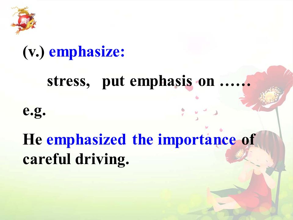 (v.) emphasize: stress, put emphasis on …… e.g. He emphasized the importance of careful driving.