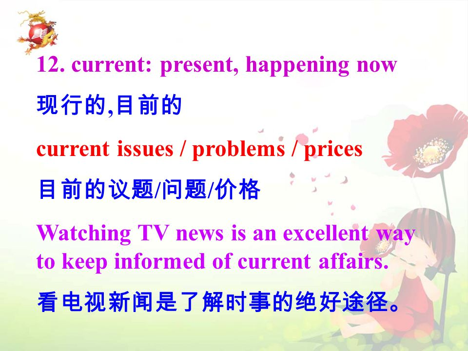 12. current: present, happening now 现行的, 目前的 current issues / problems / prices 目前的议题 / 问题 / 价格 Watching TV news is an excellent way to keep informed
