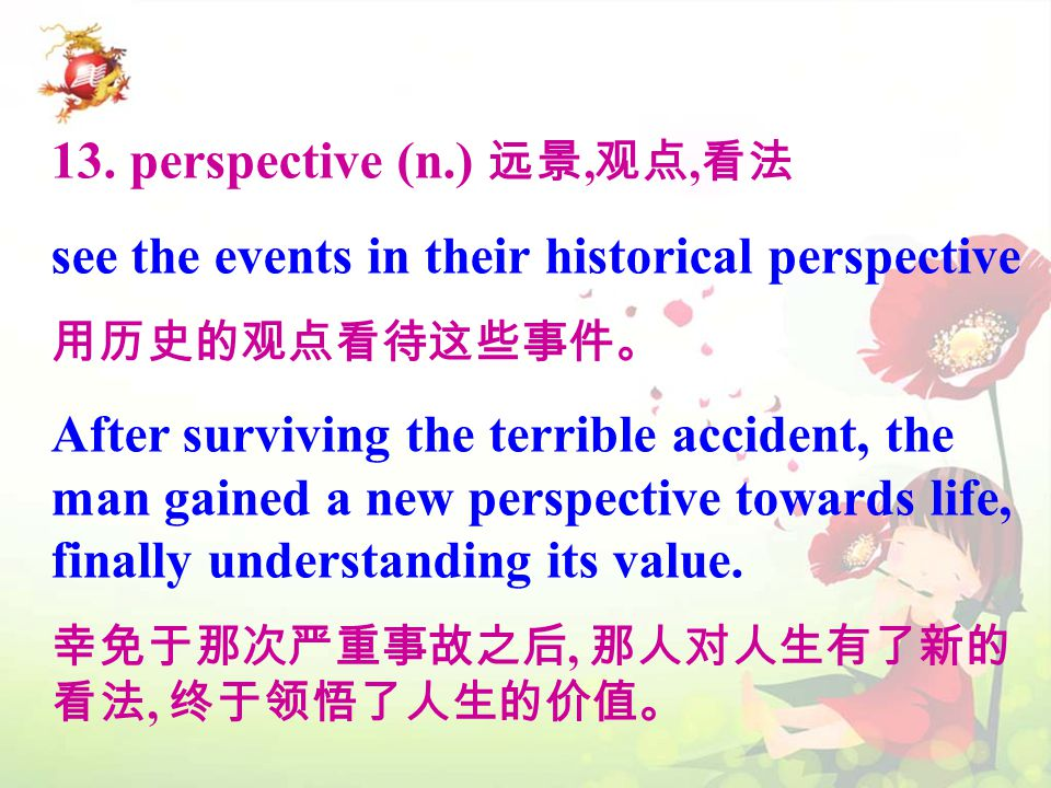 13. perspective (n.) 远景, 观点, 看法 see the events in their historical perspective 用历史的观点看待这些事件。 After surviving the terrible accident, the man gained a n