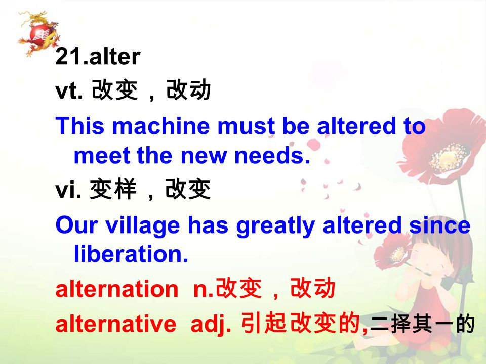 21.alter vt. 改变,改动 This machine must be altered to meet the new needs.