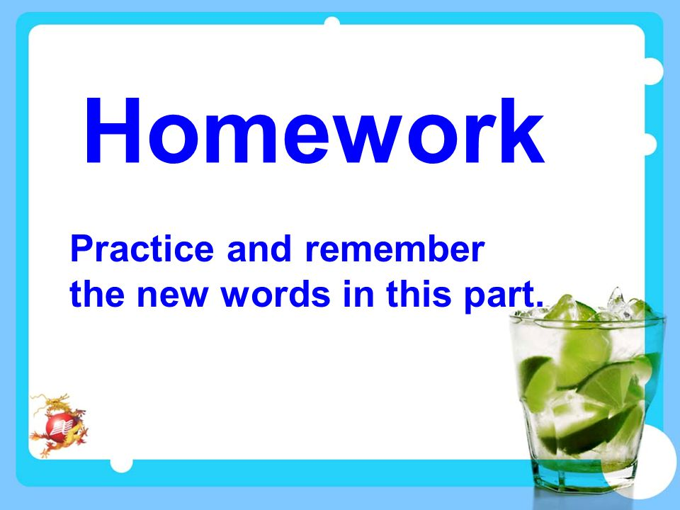 Homework Practice and remember the new words in this part.