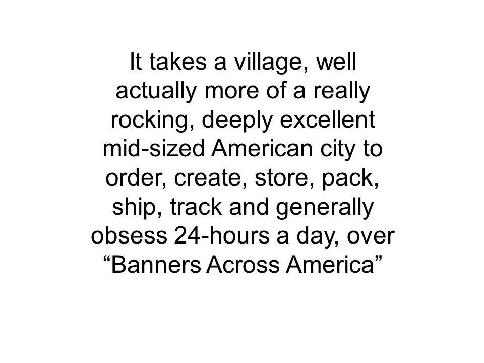 It takes a village, well actually more of a really rocking, deeply excellent mid-sized American city to order, create, store, pack, ship, track and generally obsess 24-hours a day, over Banners Across America