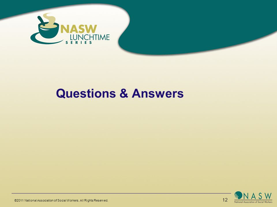 Questions & Answers ©2011 National Association of Social Workers. All Rights Reserved. 12