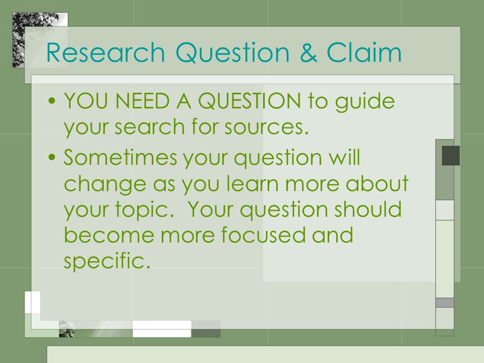 Research Question & Claim YOU NEED A QUESTION to guide your search for sources.