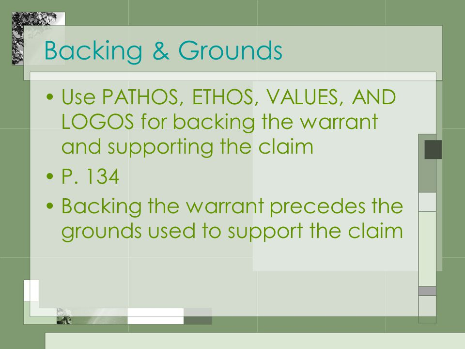 Backing & Grounds Use PATHOS, ETHOS, VALUES, AND LOGOS for backing the warrant and supporting the claim P.