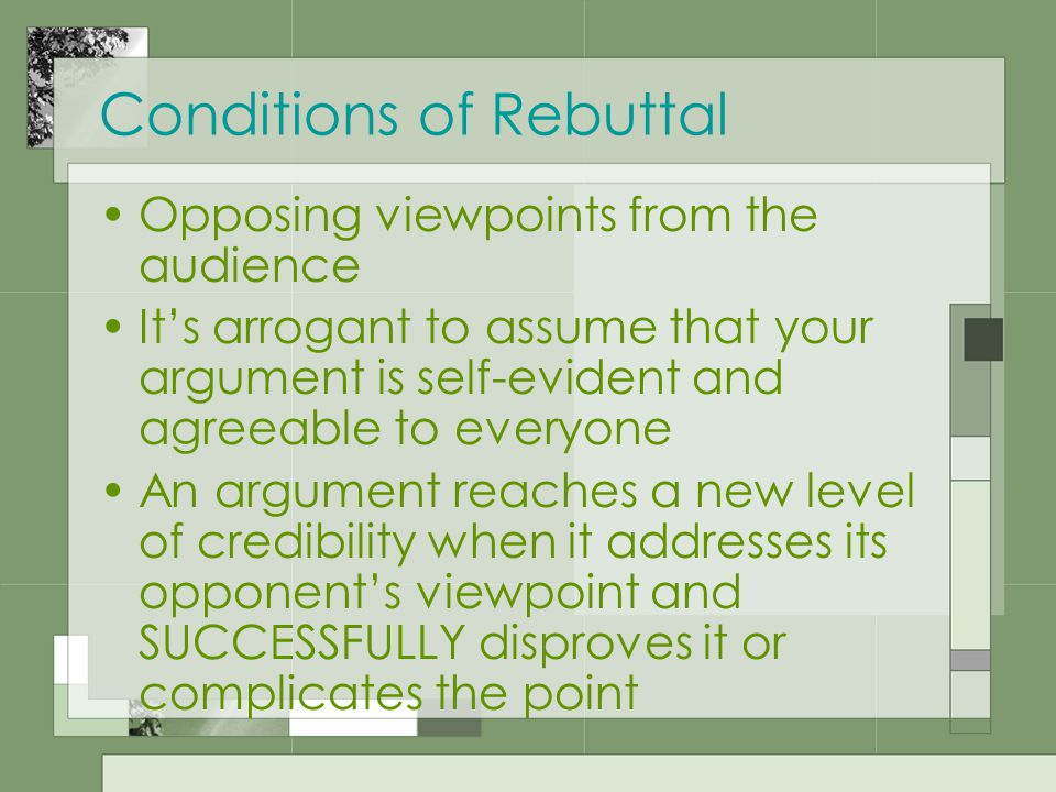 Conditions of Rebuttal Opposing viewpoints from the audience It's arrogant to assume that your argument is self-evident and agreeable to everyone An argument reaches a new level of credibility when it addresses its opponent's viewpoint and SUCCESSFULLY disproves it or complicates the point